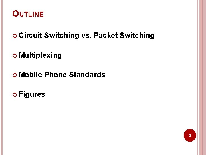 OUTLINE Circuit Switching vs. Packet Switching Multiplexing Mobile Phone Standards Figures 3