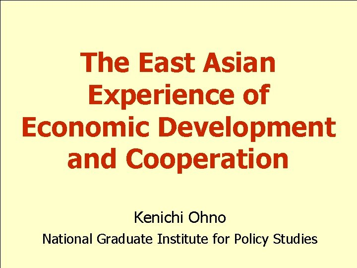 The East Asian Experience of Economic Development and Cooperation Kenichi Ohno National Graduate Institute