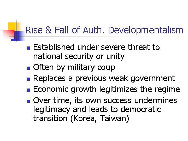 Rise & Fall of Auth. Developmentalism n n n Established under severe threat to