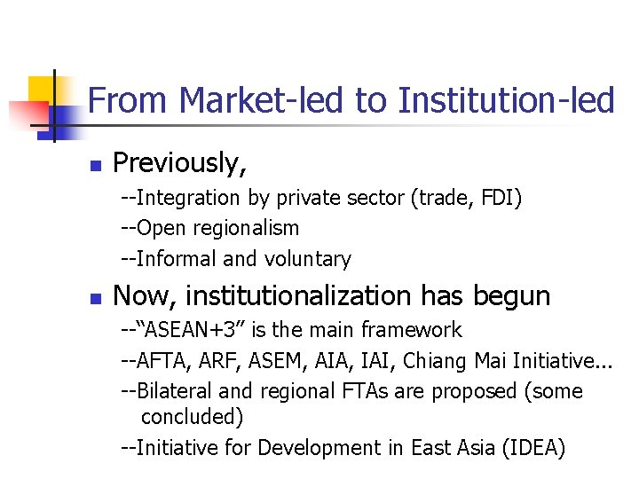 From Market-led to Institution-led n Previously, --Integration by private sector (trade, FDI) --Open regionalism