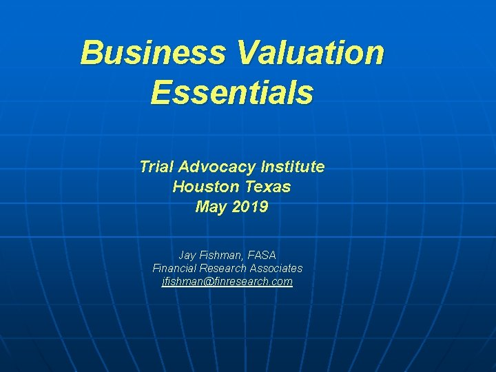 Business Valuation Essentials Trial Advocacy Institute Houston Texas May 2019 Jay Fishman, FASA Financial