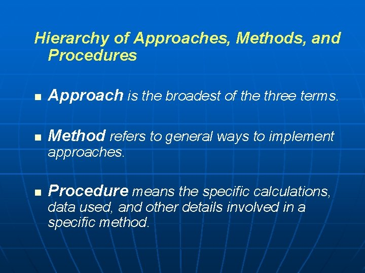 Hierarchy of Approaches, Methods, and Procedures n Approach is the broadest of the three