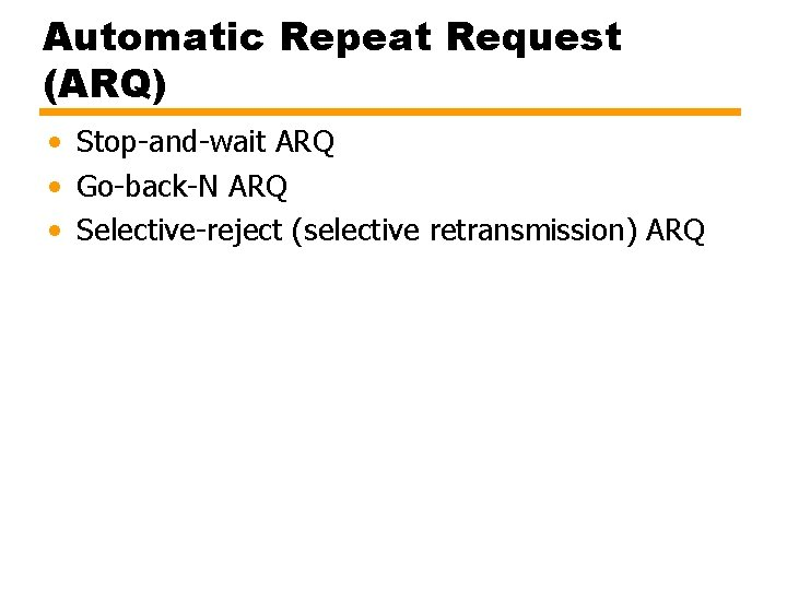Automatic Repeat Request (ARQ) • Stop-and-wait ARQ • Go-back-N ARQ • Selective-reject (selective retransmission)