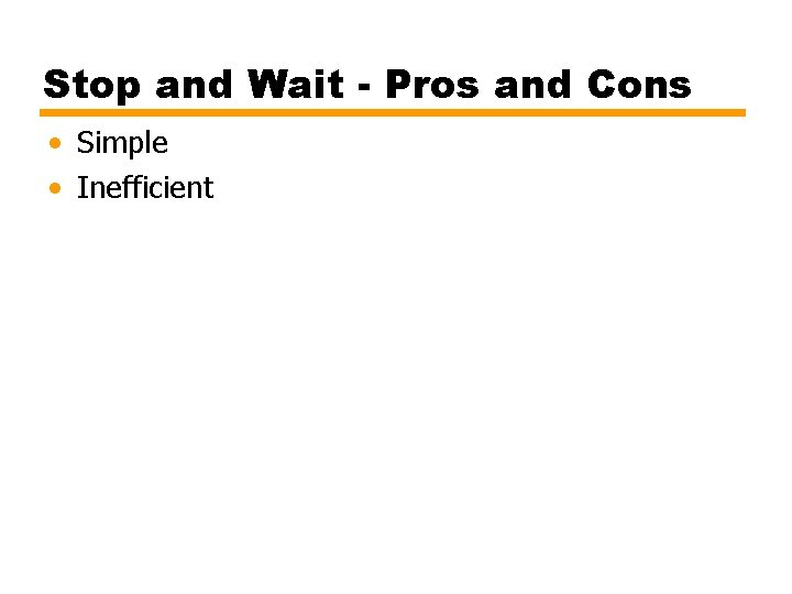 Stop and Wait - Pros and Cons • Simple • Inefficient