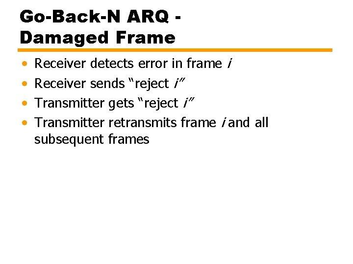 Go-Back-N ARQ Damaged Frame • • Receiver detects error in frame i Receiver sends