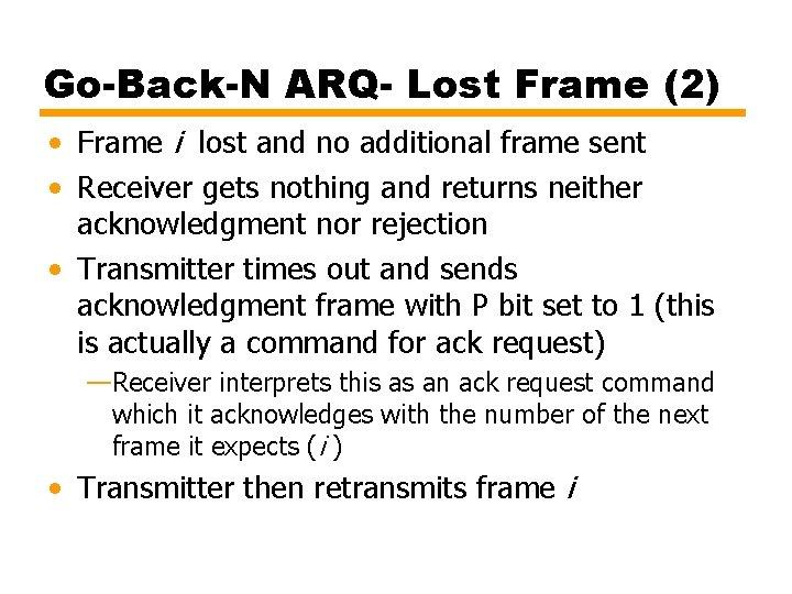Go-Back-N ARQ- Lost Frame (2) • Frame i lost and no additional frame sent