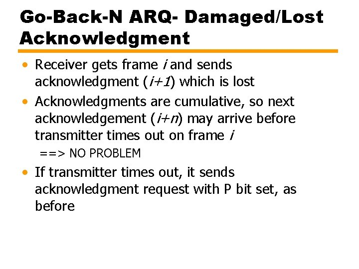 Go-Back-N ARQ- Damaged/Lost Acknowledgment • Receiver gets frame i and sends acknowledgment (i+1) which