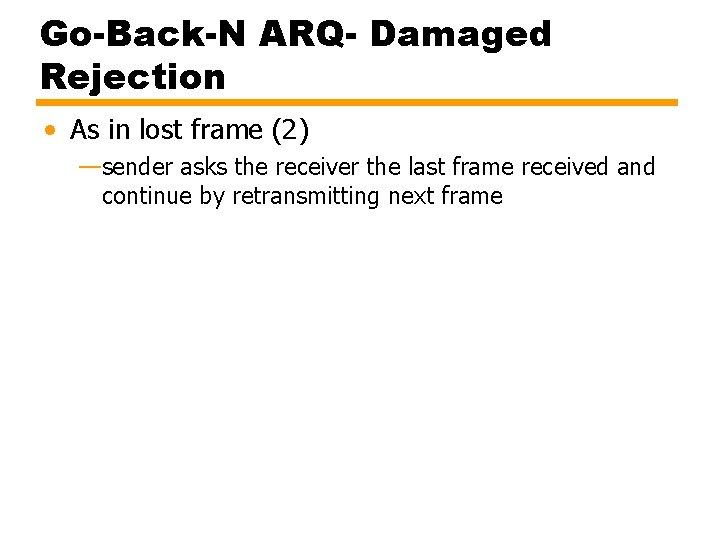 Go-Back-N ARQ- Damaged Rejection • As in lost frame (2) —sender asks the receiver