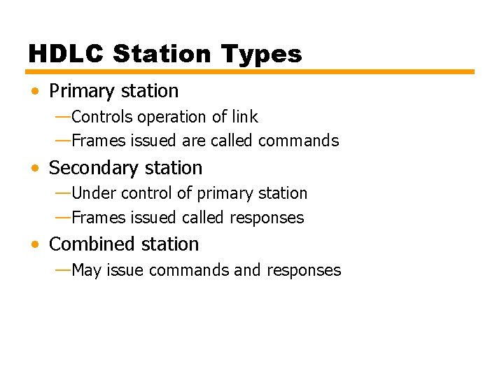 HDLC Station Types • Primary station —Controls operation of link —Frames issued are called