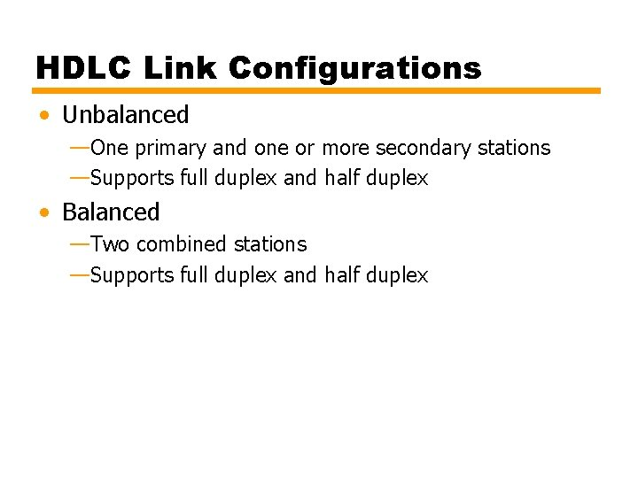HDLC Link Configurations • Unbalanced —One primary and one or more secondary stations —Supports