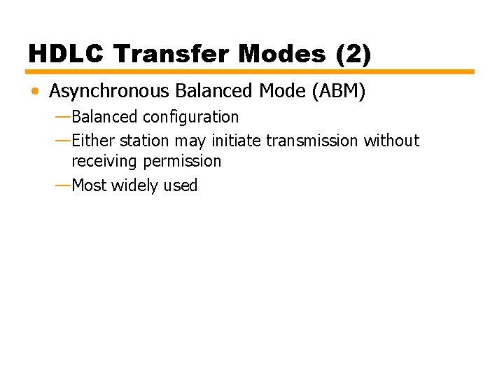 HDLC Transfer Modes (2) • Asynchronous Balanced Mode (ABM) —Balanced configuration —Either station may
