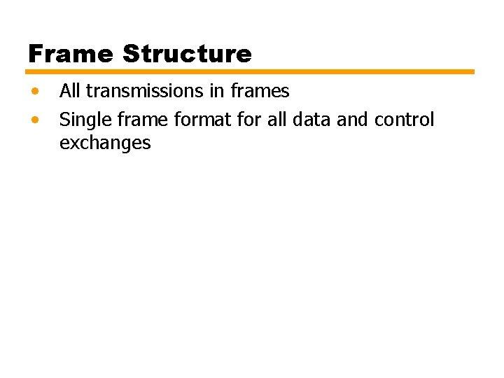 Frame Structure • • All transmissions in frames Single frame format for all data