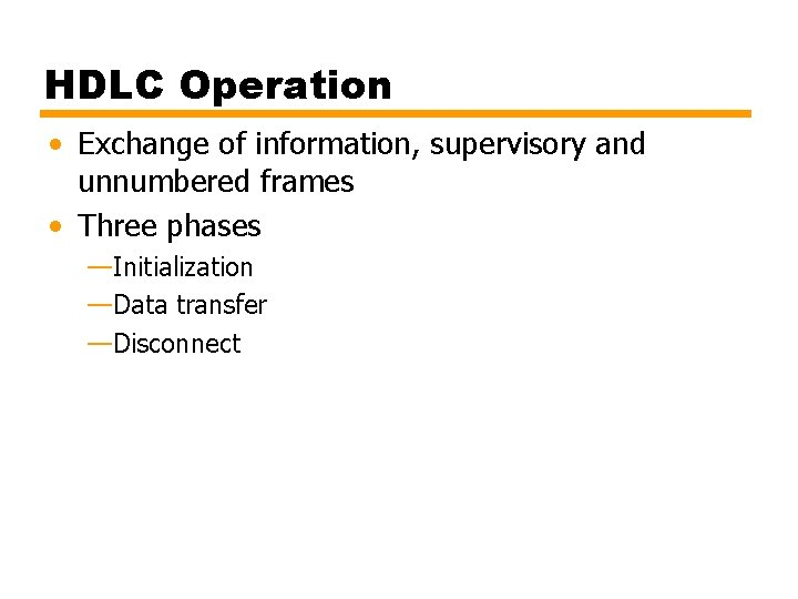 HDLC Operation • Exchange of information, supervisory and unnumbered frames • Three phases —Initialization