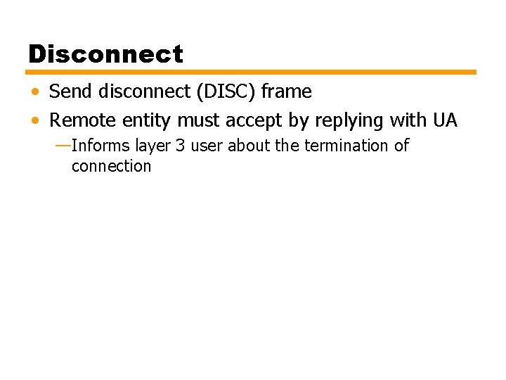 Disconnect • Send disconnect (DISC) frame • Remote entity must accept by replying with