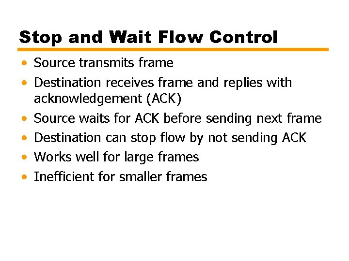 Stop and Wait Flow Control • Source transmits frame • Destination receives frame and