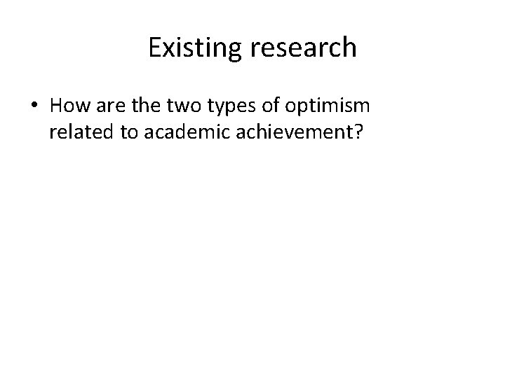 Existing research • How are the two types of optimism related to academic achievement?