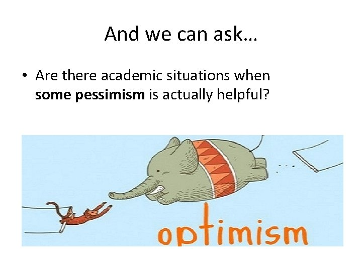 And we can ask… • Are there academic situations when some pessimism is actually