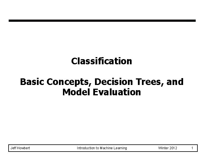 Classification Basic Concepts, Decision Trees, and Model Evaluation Jeff Howbert Introduction to Machine Learning