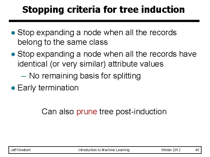 Stopping criteria for tree induction Stop expanding a node when all the records belong