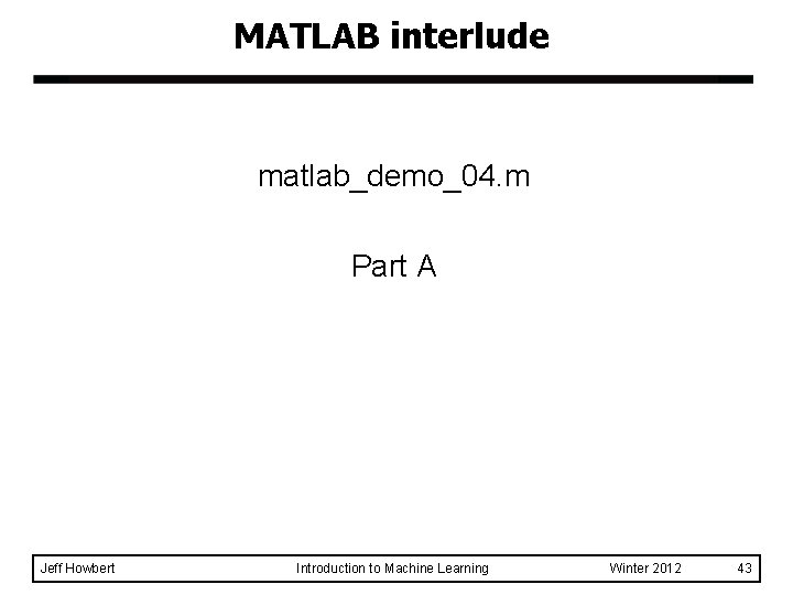 MATLAB interlude matlab_demo_04. m Part A Jeff Howbert Introduction to Machine Learning Winter 2012