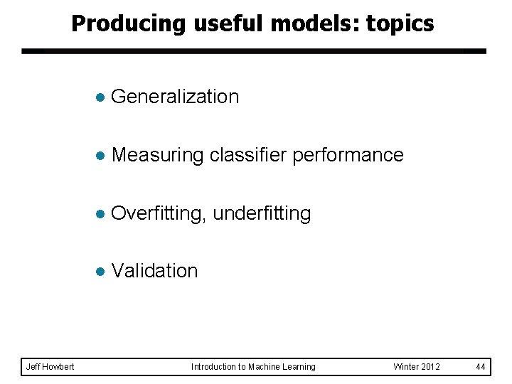 Producing useful models: topics Jeff Howbert l Generalization l Measuring classifier performance l Overfitting,
