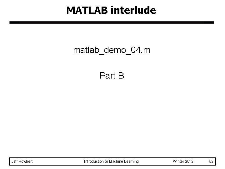 MATLAB interlude matlab_demo_04. m Part B Jeff Howbert Introduction to Machine Learning Winter 2012