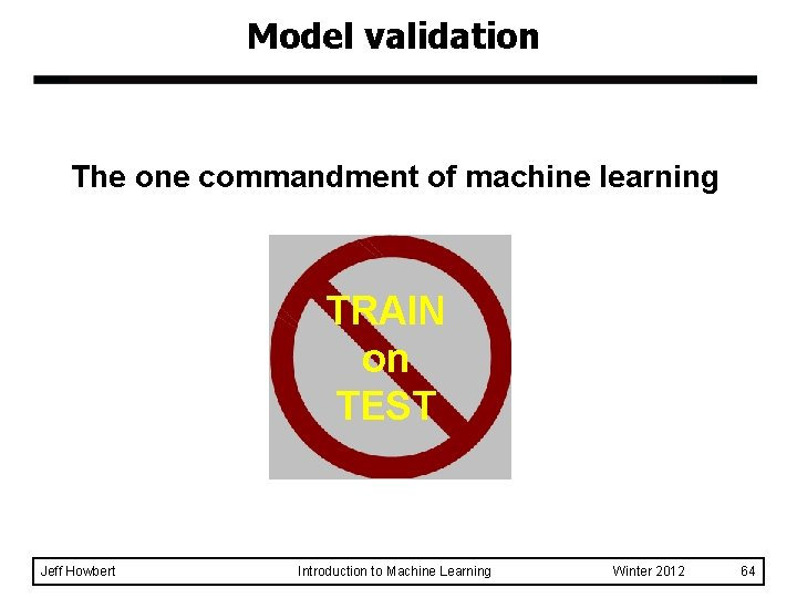 Model validation The one commandment of machine learning TRAIN on TEST Jeff Howbert Introduction