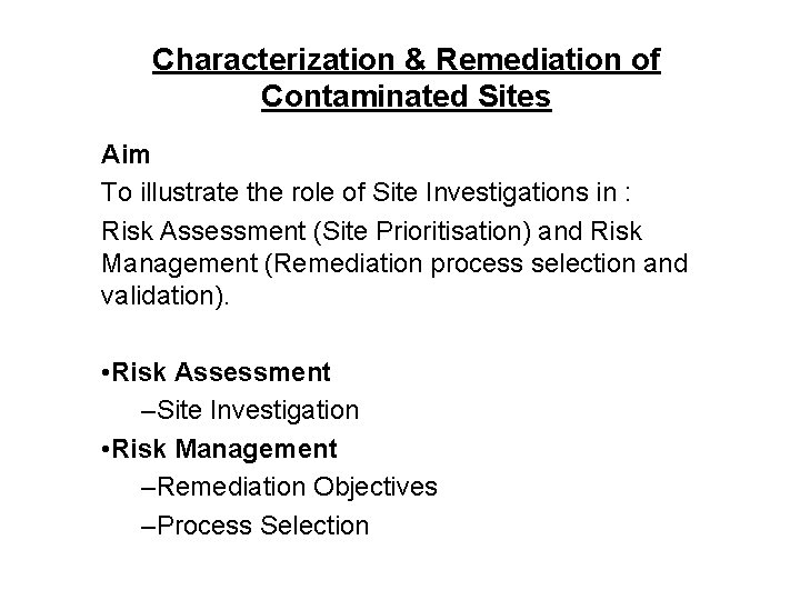 Characterization & Remediation of Contaminated Sites Aim To illustrate the role of Site Investigations
