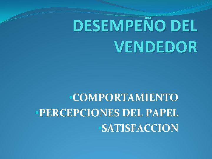 DESEMPEÑO DEL VENDEDOR • COMPORTAMIENTO • PERCEPCIONES DEL PAPEL • SATISFACCION