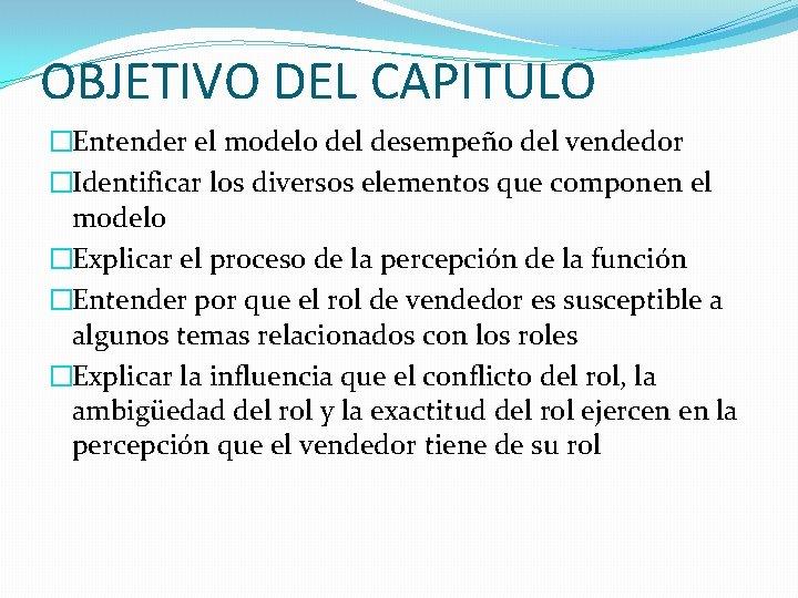 OBJETIVO DEL CAPITULO �Entender el modelo del desempeño del vendedor �Identificar los diversos elementos