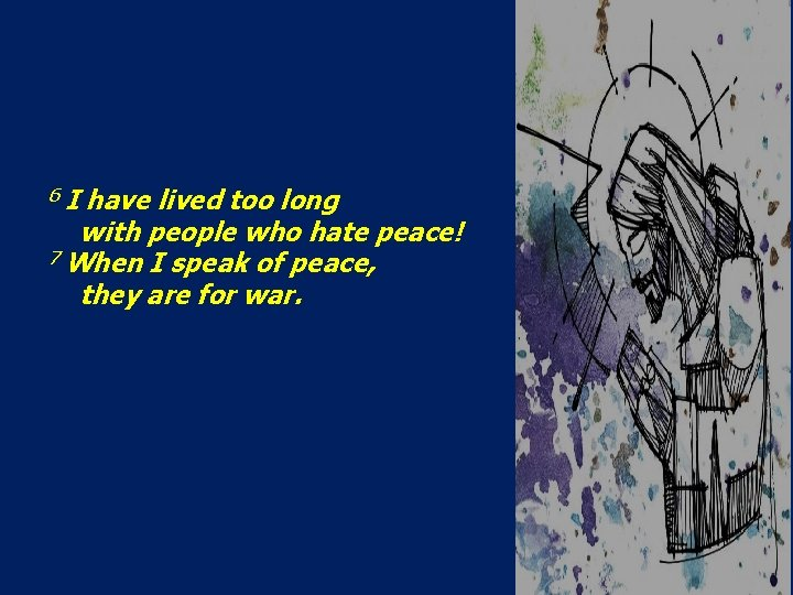 6 I have lived too long with people who hate peace! 7 When I