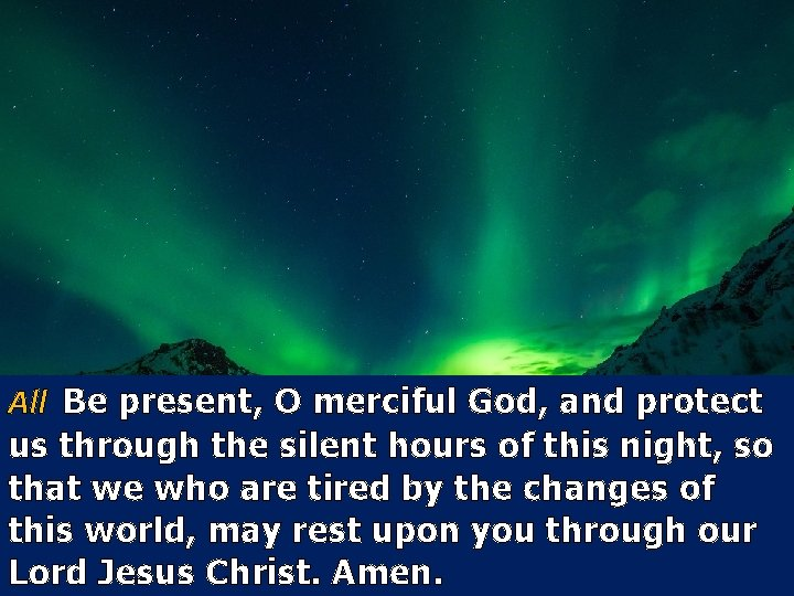 All Be present, O merciful God, and protect us through the silent hours of