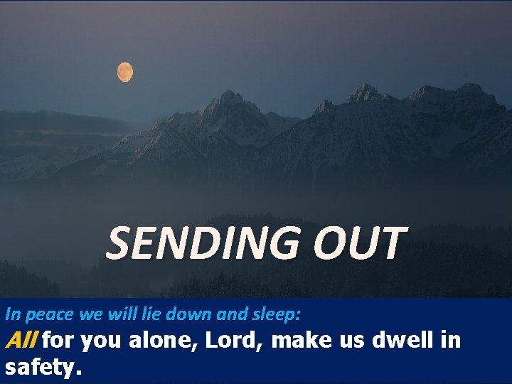 SENDING OUT In peace we will lie down and sleep: All for you alone,