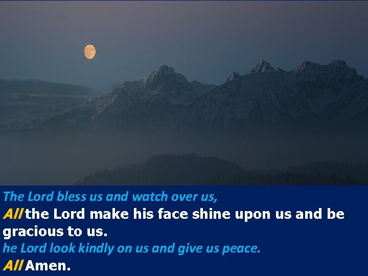 The Lord bless us and watch over us, All the Lord make his face