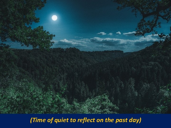 (Time of quiet to reflect on the past day)