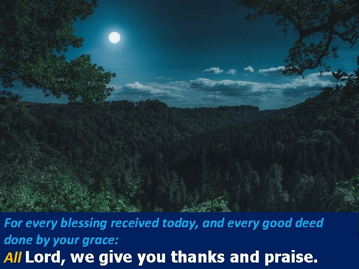 For every blessing received today, and every good deed done by your grace: All
