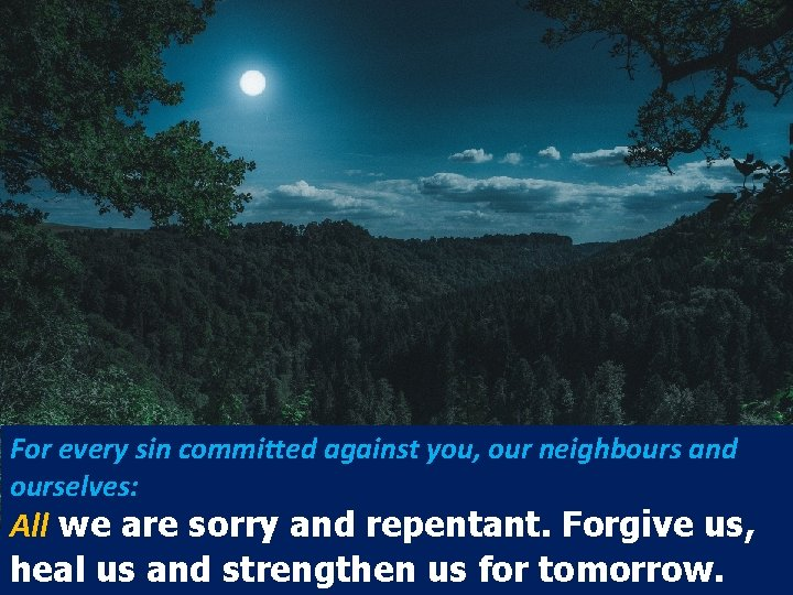 For every sin committed against you, our neighbours and ourselves: All we are sorry