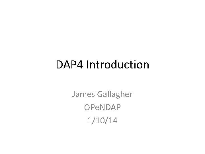 DAP 4 Introduction James Gallagher OPe. NDAP 1/10/14