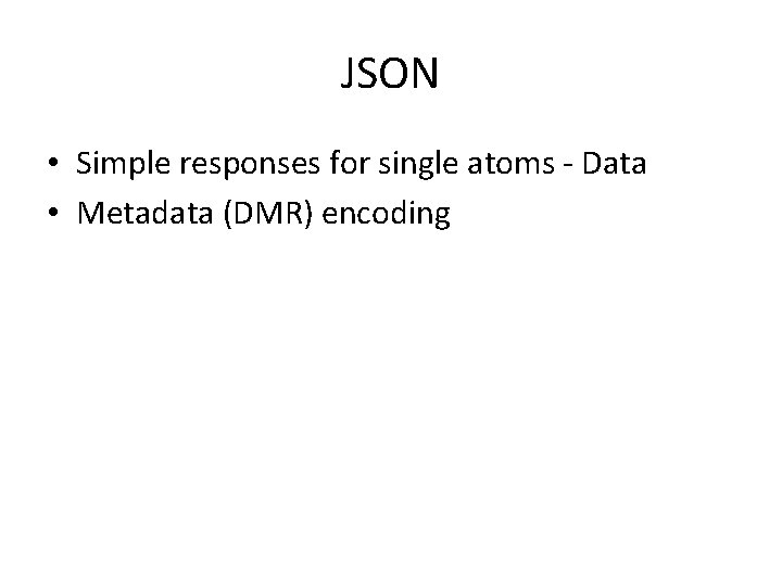 JSON • Simple responses for single atoms - Data • Metadata (DMR) encoding