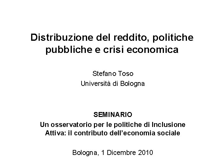 Distribuzione del reddito, politiche pubbliche e crisi economica Stefano Toso Università di Bologna SEMINARIO