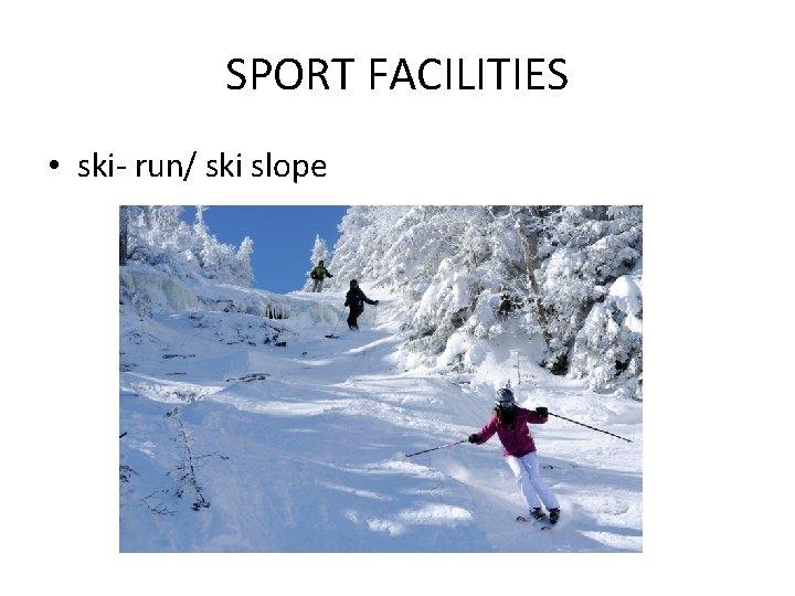 SPORT FACILITIES • ski- run/ ski slope