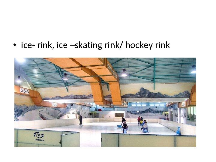 • ice- rink, ice –skating rink/ hockey rink
