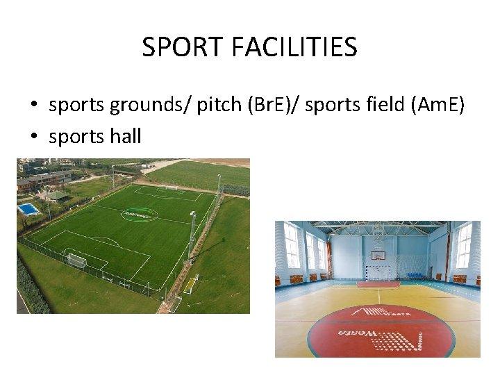 SPORT FACILITIES • sports grounds/ pitch (Br. E)/ sports field (Am. E) • sports