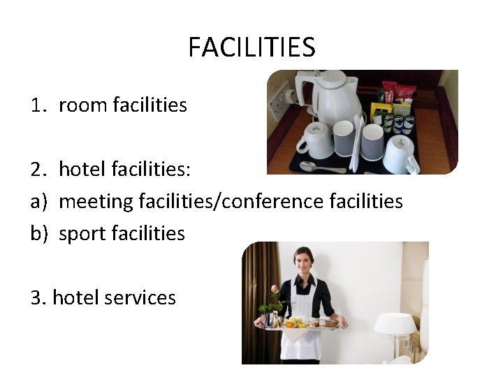 FACILITIES 1. room facilities 2. hotel facilities: a) meeting facilities/conference facilities b) sport facilities