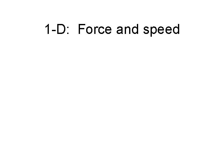 1 -D: Force and speed