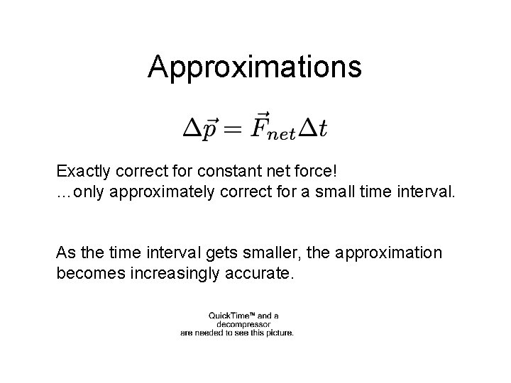 Approximations Exactly correct for constant net force! …only approximately correct for a small time