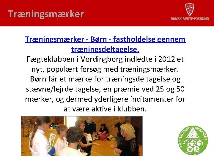 Træningsmærker - Børn - fastholdelse gennem træningsdeltagelse. Fægteklubben i Vordingborg indledte i 2012 et