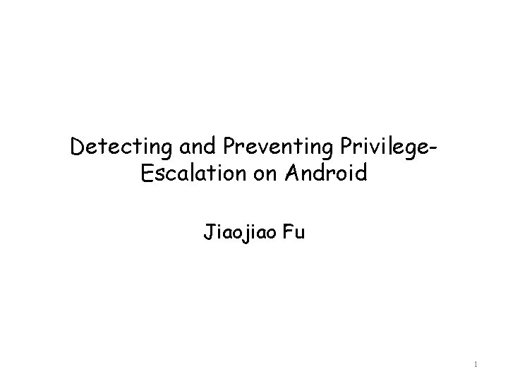 Detecting and Preventing Privilege. Escalation on Android Jiaojiao Fu 1