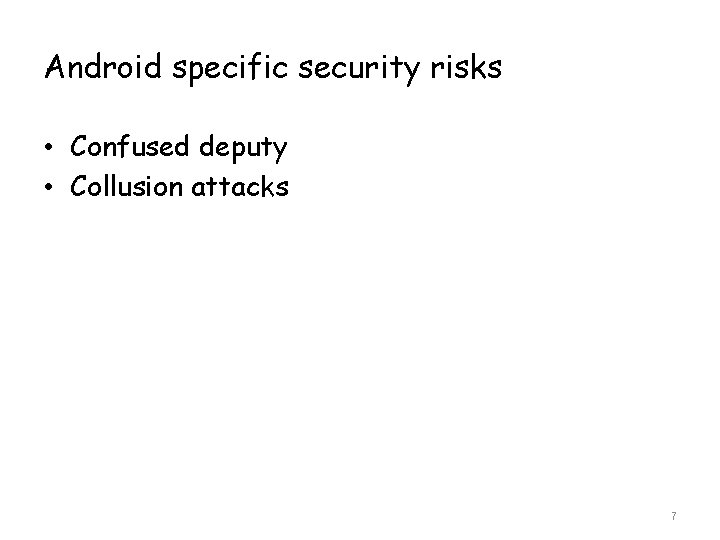 Android specific security risks • Confused deputy • Collusion attacks 7