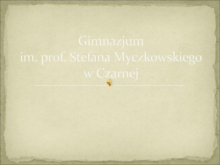 Gimnazjum im. prof. Stefana Myczkowskiego w Czarnej